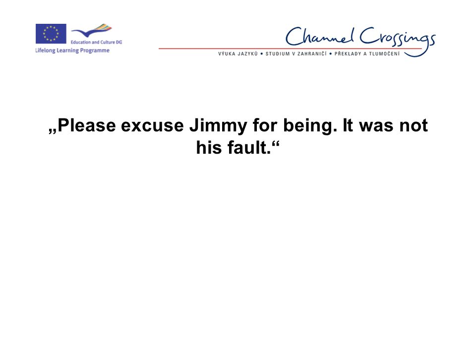 """Please excuse Jimmy for being. It was not his fault."
