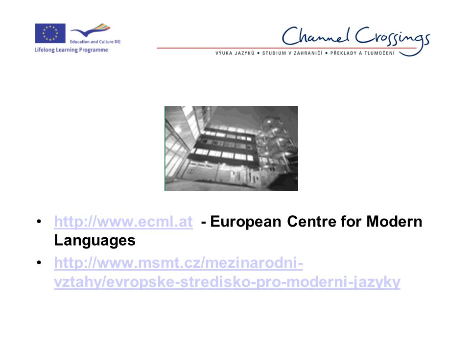 http://www.ecml.at - European Centre for Modern Languageshttp://www.ecml.at http://www.msmt.cz/mezinarodni- vztahy/evropske-stredisko-pro-moderni-jazykyhttp://www.msmt.cz/mezinarodni- vztahy/evropske-stredisko-pro-moderni-jazyky