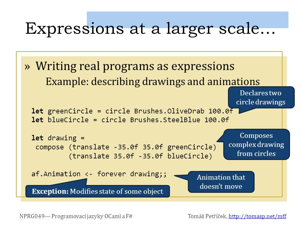 NPRG049— Programovací jazyky OCaml a F#Tomáš Petříček, http://tomasp.net/mffhttp://tomasp.net/mff »Writing real programs as expressions Example: describing drawings and animations Expressions at a larger scale… let greenCircle = circle Brushes.OliveDrab 100.0f let blueCircle = circle Brushes.SteelBlue 100.0f let drawing = compose (translate -35.0f 35.0f greenCircle) (translate 35.0f -35.0f blueCircle) af.Animation <- forever drawing;; Declares two circle drawings Composes complex drawing from circles Exception: Modifies state of some object Animation that doesn't move