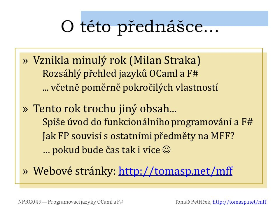 NPRG049— Programovací jazyky OCaml a F#Tomáš Petříček, http://tomasp.net/mffhttp://tomasp.net/mff »Example: »We can follow one of the two rules: Rule 1: Evaluate value of symbols first: Rule 2: Replace symbols with expression Evaluation is a reduction let d = (pown -5.0 2) - 4.0*2.0*3.0 in (5.0 + sqrt d) / 2.0*2.0 ⤳ let d = 1.0 in (5.0 + sqrt d) / 2.0*2.0 ⤳ (5.0 + sqrt 1.0) / 2.0*2.0 ⤳...