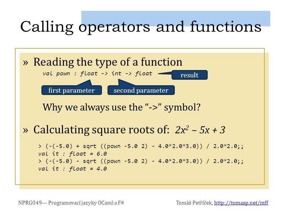 NPRG049— Programovací jazyky OCaml a F#Tomáš Petříček, http://tomasp.net/mffhttp://tomasp.net/mff »Reading the type of a function Why we always use the -> symbol.