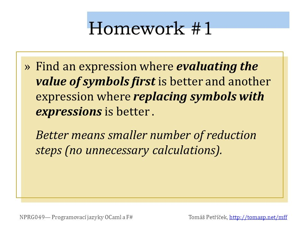 NPRG049— Programovací jazyky OCaml a F#Tomáš Petříček, http://tomasp.net/mffhttp://tomasp.net/mff »Find an expression where evaluating the value of symbols first is better and another expression where replacing symbols with expressions is better.