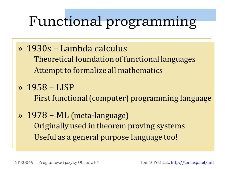 NPRG049— Programovací jazyky OCaml a F#Tomáš Petříček, http://tomasp.net/mffhttp://tomasp.net/mff »1990 – Haskell Strict and lazy language, many advanced features »1996 – OCaml (based on ML) Combines functional and object-oriented features »2002 – F# (based on OCaml) Microsoft Research functional language for.NET Now official part of Visual Studio 2010 OCaml and F#