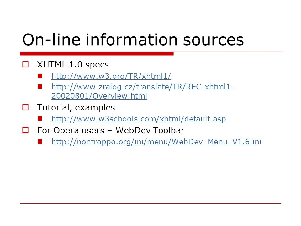On-line information sources  XHTML 1.0 specs http://www.w3.org/TR/xhtml1/ http://www.zralog.cz/translate/TR/REC-xhtml1- 20020801/Overview.html http://www.zralog.cz/translate/TR/REC-xhtml1- 20020801/Overview.html  Tutorial, examples http://www.w3schools.com/xhtml/default.asp  For Opera users – WebDev Toolbar http://nontroppo.org/ini/menu/WebDev_Menu_V1.6.ini