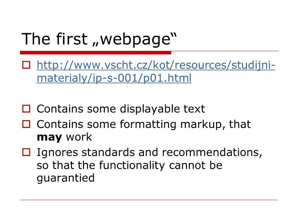 "The first ""webpage  http://www.vscht.cz/kot/resources/studijni- materialy/ip-s-001/p01.html http://www.vscht.cz/kot/resources/studijni- materialy/ip-s-001/p01.html  Contains some displayable text  Contains some formatting markup, that may work  Ignores standards and recommendations, so that the functionality cannot be guarantied"