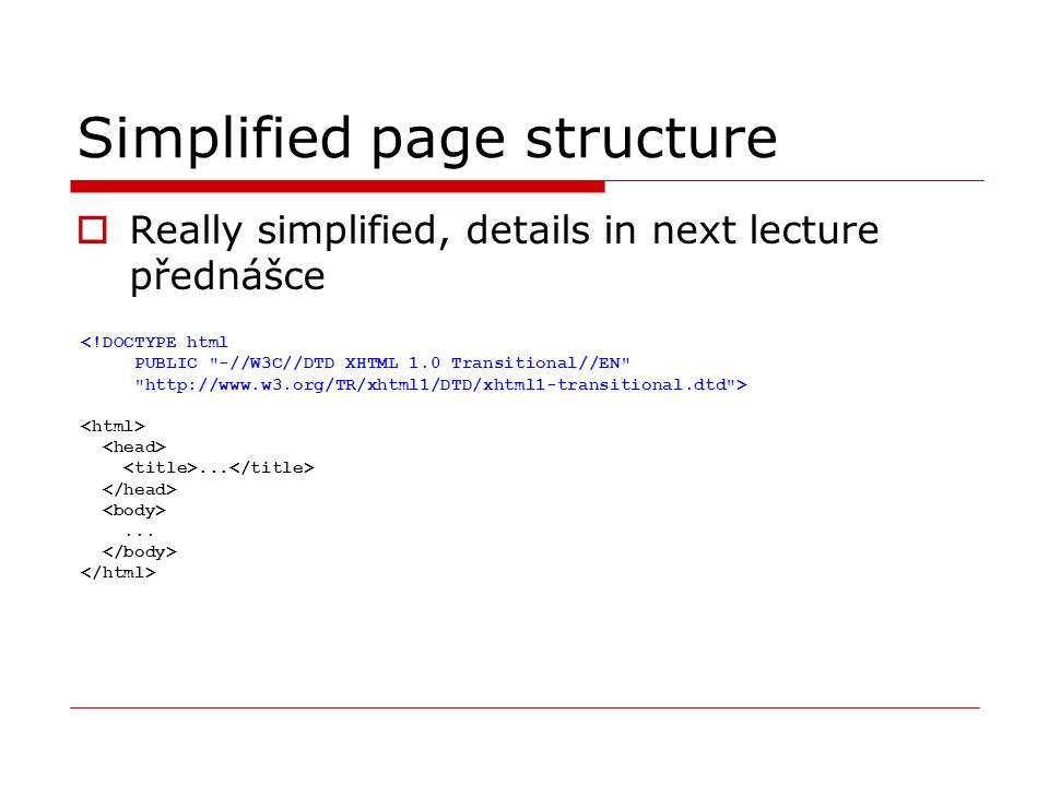 Simplified page structure  Really simplified, details in next lecture přednášce <!DOCTYPE html PUBLIC -//W3C//DTD XHTML 1.0 Transitional//EN http://www.w3.org/TR/xhtml1/DTD/xhtml1-transitional.dtd >......