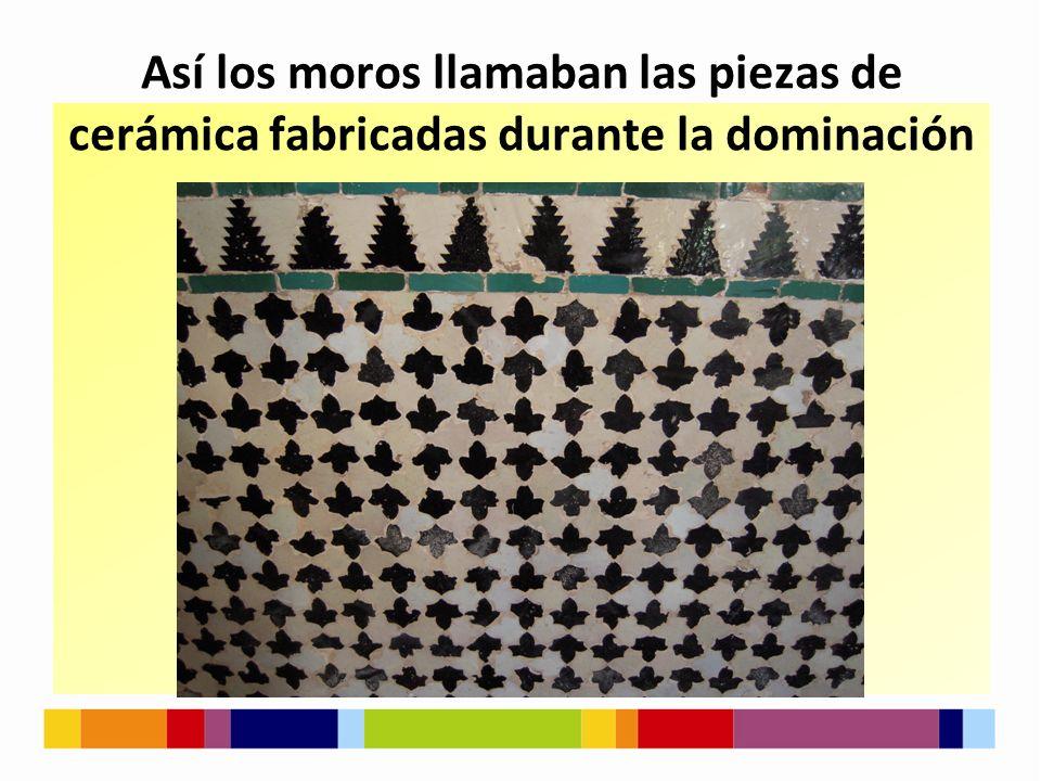 Así los moros llamaban las piezas de cerámica fabricadas durante la dominación