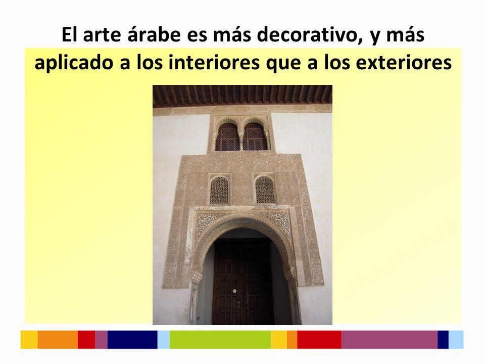 El arte árabe es más decorativo, y más aplicado a los interiores que a los exteriores
