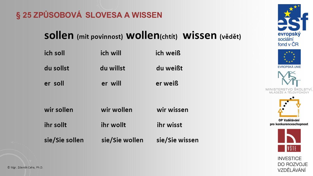 § 25 ZPŮSOBOVÁ SLOVESA A WISSEN dürfen (smět) mögen (mít rád) müssen (muset) ich darf ich mag ich muss du darfst du magst du musst er darf er mag er muss wir dürfen wir mögen wir müssen ihr dürft ihr mögt ihr müsst sie/Sie dürfen sie/Sie mögen sie/Sie müssen © Mgr.