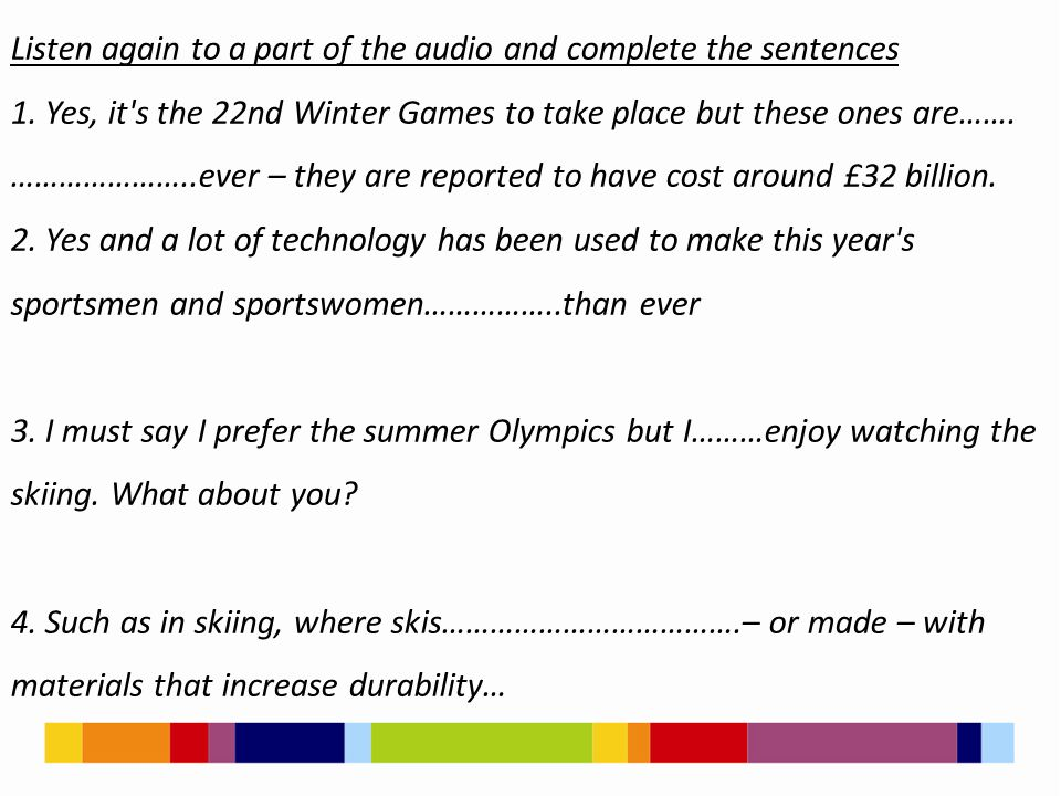 Listen again to a part of the audio and complete the sentences 1. Yes, it's the 22nd Winter Games to take place but these ones are……. …………………..ever –