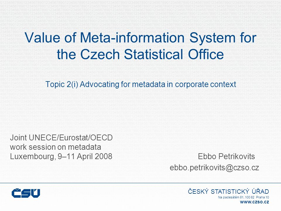 ČESKÝ STATISTICKÝ ÚŘAD Na padesátém 81, 100 82 Praha 10 www.czso.cz Value of Meta-information System for the Czech Statistical Office Topic 2(i) Advocating for metadata in corporate context Joint UNECE/Eurostat/OECD work session on metadata Luxembourg, 9–11 April 2008 Ebbo Petrikovits ebbo.petrikovits@czso.cz
