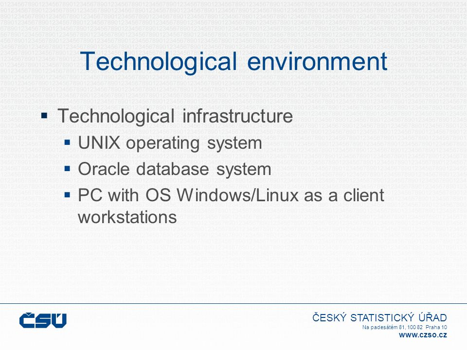 ČESKÝ STATISTICKÝ ÚŘAD Na padesátém 81, 100 82 Praha 10 www.czso.cz Technological environment  Technological infrastructure  UNIX operating system  Oracle database system  PC with OS Windows/Linux as a client workstations