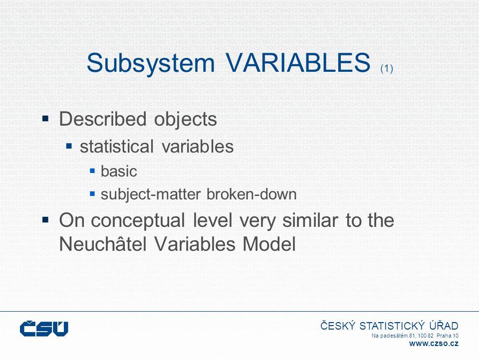 ČESKÝ STATISTICKÝ ÚŘAD Na padesátém 81, 100 82 Praha 10 www.czso.cz Subsystem VARIABLES (1)  Described objects  statistical variables  basic  subject-matter broken-down  On conceptual level very similar to the Neuchâtel Variables Model