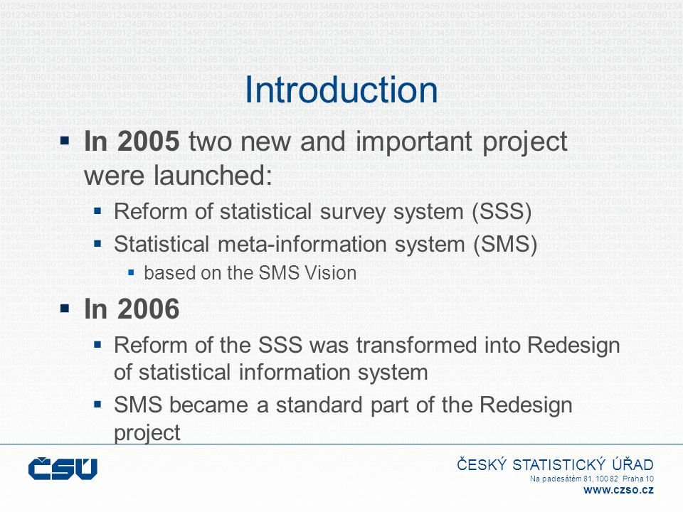 ČESKÝ STATISTICKÝ ÚŘAD Na padesátém 81, 100 82 Praha 10 www.czso.cz Introduction  In 2005 two new and important project were launched:  Reform of statistical survey system (SSS)  Statistical meta-information system (SMS)  based on the SMS Vision  In 2006  Reform of the SSS was transformed into Redesign of statistical information system  SMS became a standard part of the Redesign project