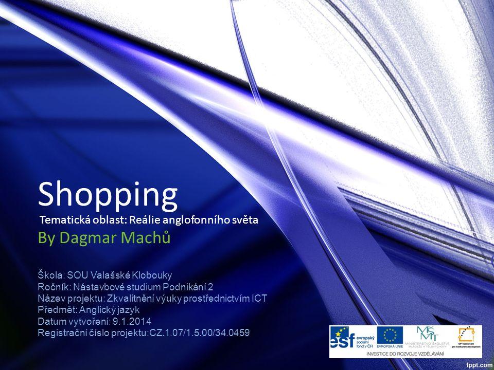 Shopping By Dagmar Machů Škola: SOU Valašské Klobouky Ročník: Nástavbové studium Podnikání 2 Název projektu: Zkvalitnění výuky prostřednictvím ICT Pře