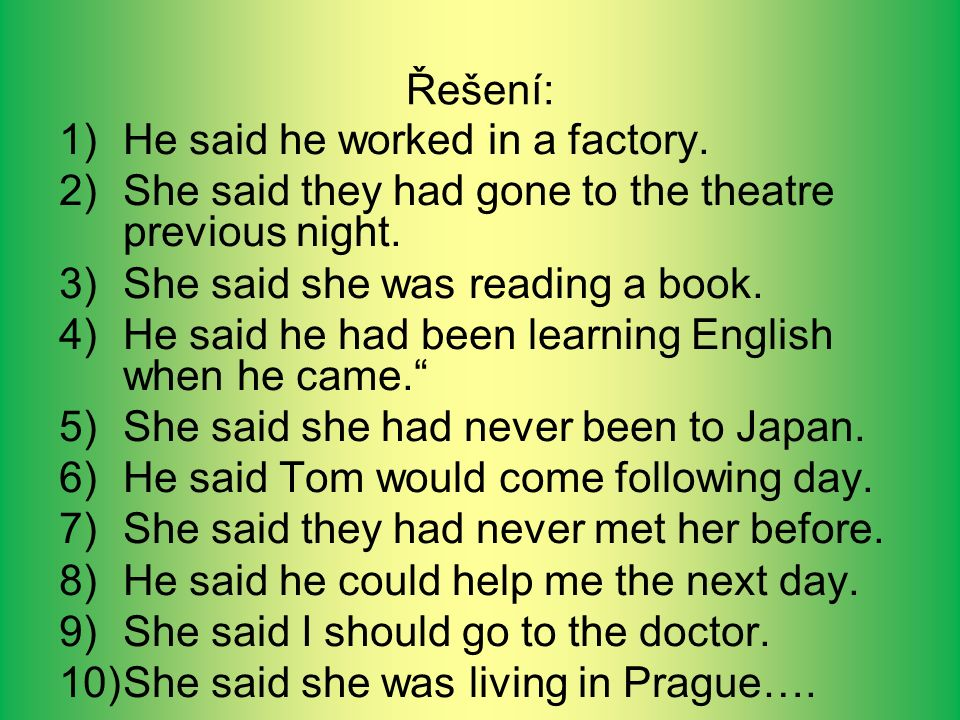 Řešení: 1)He said he worked in a factory. 2)She said they had gone to the theatre previous night.