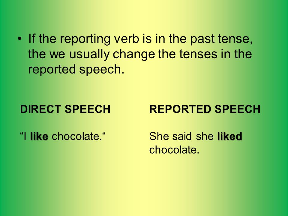 If the reporting verb is in the past tense, the we usually change the tenses in the reported speech.