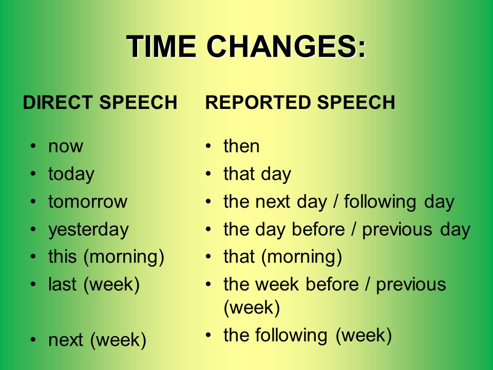 TIME CHANGES: now today tomorrow yesterday this (morning) last (week) next (week) then that day the next day / following day the day before / previous day that (morning) the week before / previous (week) the following (week) DIRECT SPEECHREPORTED SPEECH