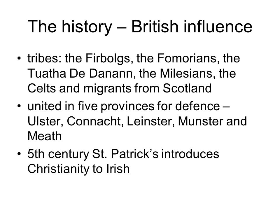 The history – British influence tribes: the Firbolgs, the Fomorians, the Tuatha De Danann, the Milesians, the Celts and migrants from Scotland united in five provinces for defence – Ulster, Connacht, Leinster, Munster and Meath 5th century St.