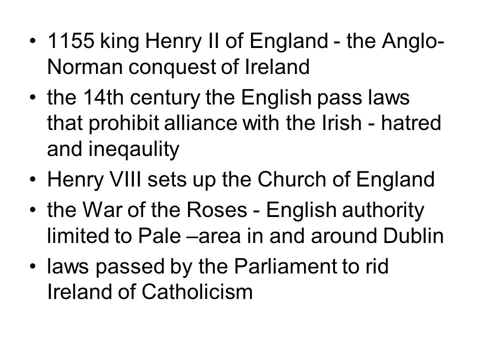 1155 king Henry II of England - the Anglo- Norman conquest of Ireland the 14th century the English pass laws that prohibit alliance with the Irish - hatred and ineqaulity Henry VIII sets up the Church of England the War of the Roses - English authority limited to Pale –area in and around Dublin laws passed by the Parliament to rid Ireland of Catholicism