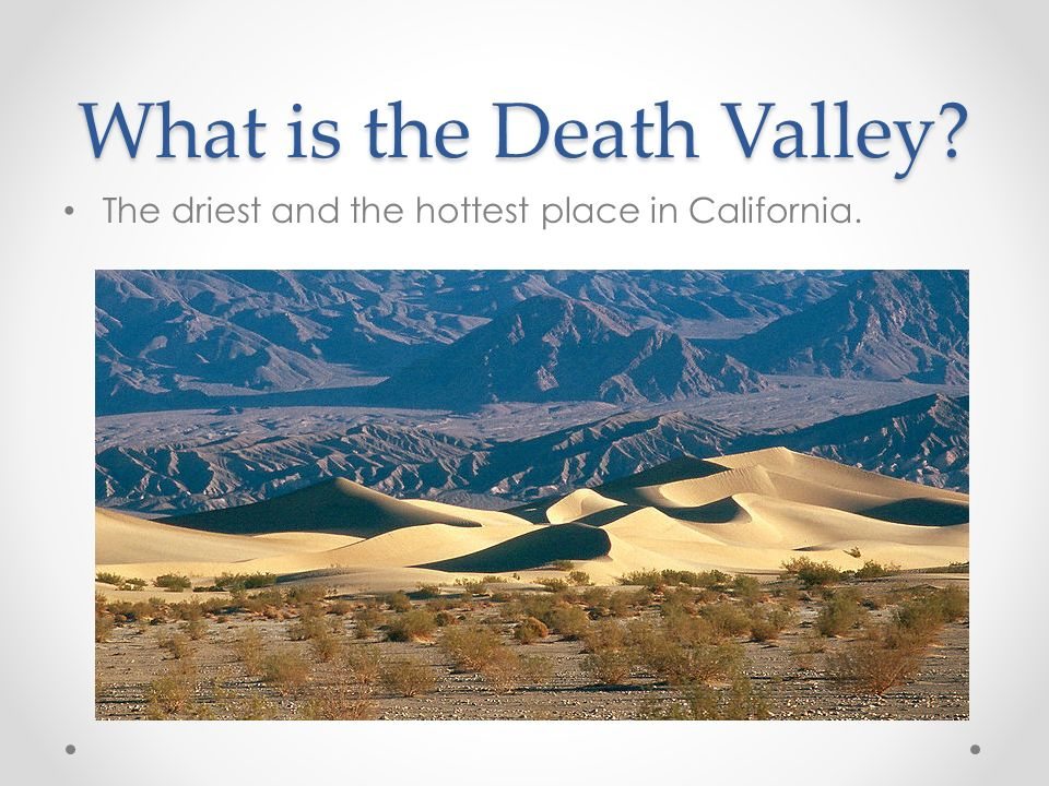 What is the Death Valley? The driest and the hottest place in California.