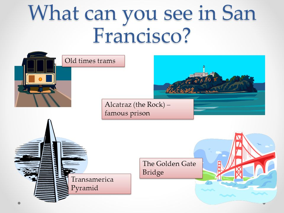 What can you see in San Francisco? Old times trams Alcatraz (the Rock) – famous prison The Golden Gate Bridge Transamerica Pyramid