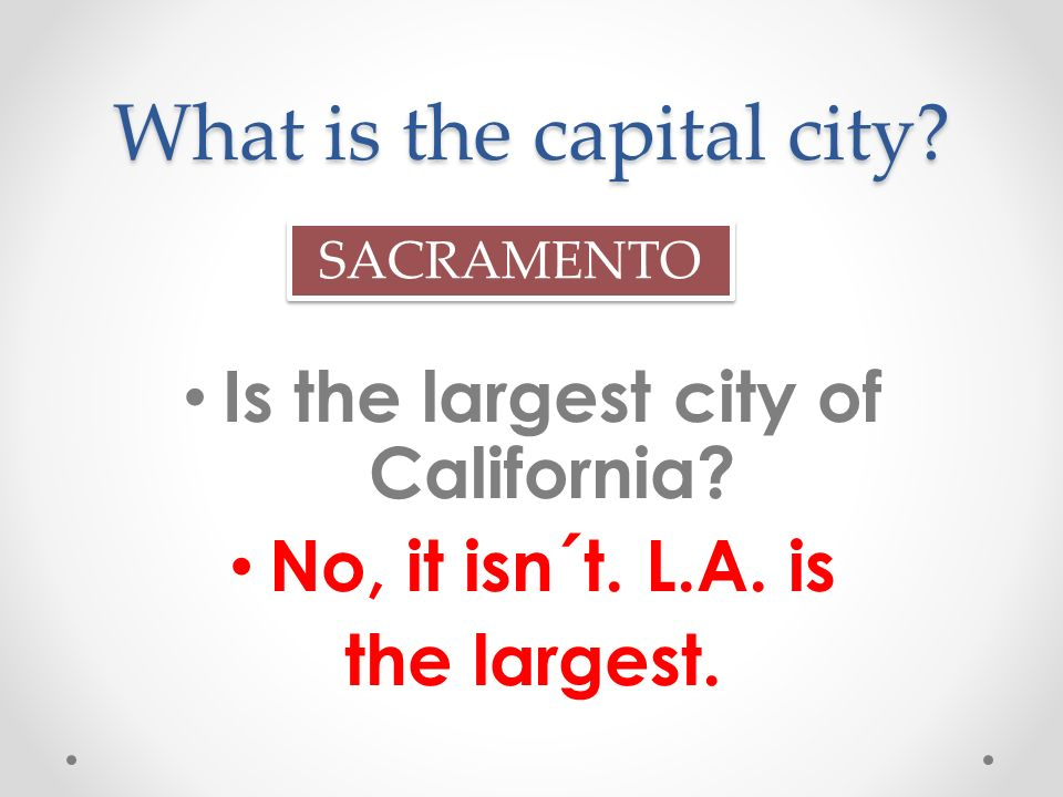 What is the capital city. Is the largest city of California.