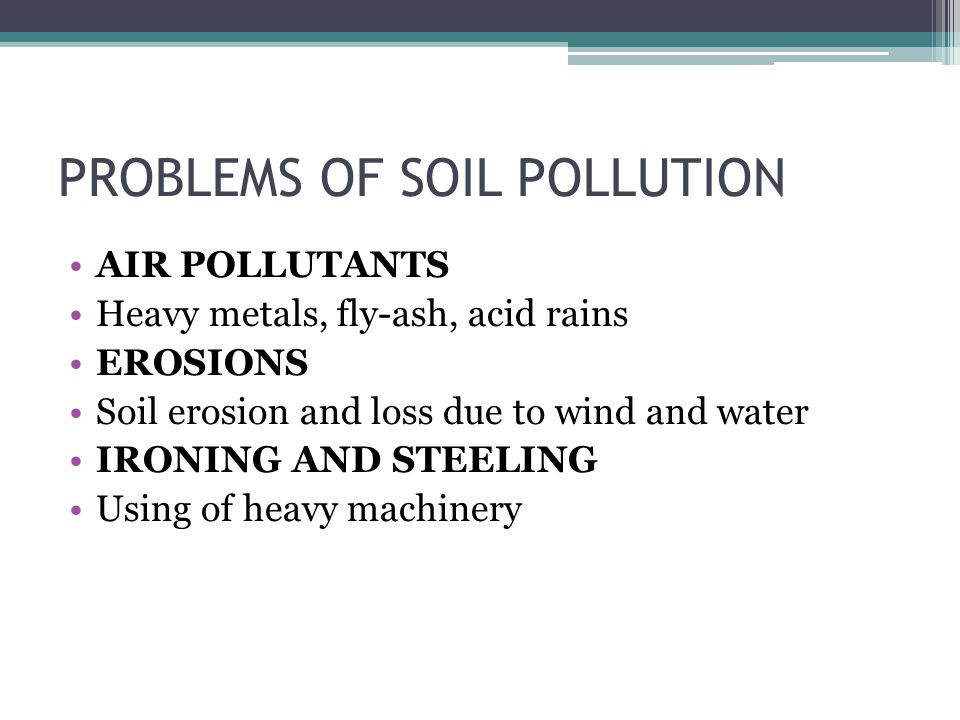 PROBLEMS OF SOIL POLLUTION AIR POLLUTANTS Heavy metals, fly-ash, acid rains EROSIONS Soil erosion and loss due to wind and water IRONING AND STEELING Using of heavy machinery