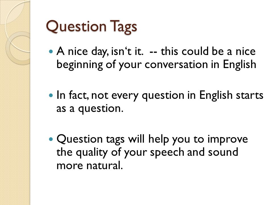 Question tags Generally, a positive sentence has a negative question tag … She likes it, doesn't she.