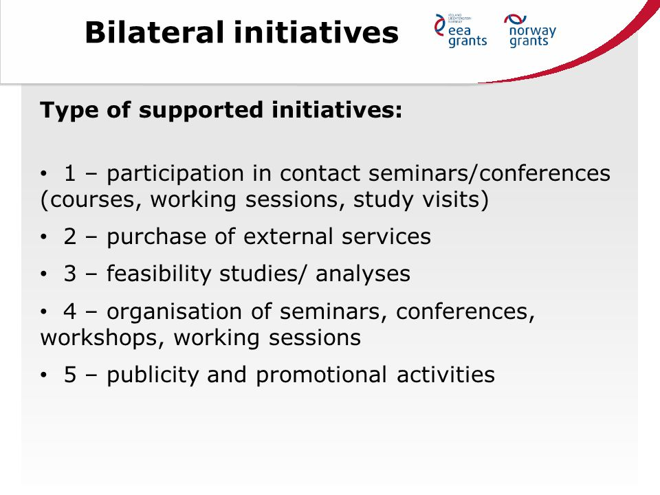 Bilateral initiatives Type of supported initiatives: 1 – participation in contact seminars/conferences (courses, working sessions, study visits) 2 – purchase of external services 3 – feasibility studies/ analyses 4 – organisation of seminars, conferences, workshops, working sessions 5 – publicity and promotional activities