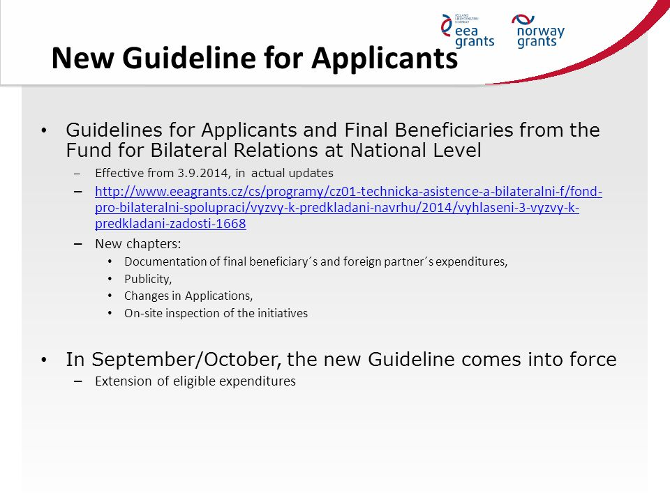 New Guideline for Applicants Guidelines for Applicants and Final Beneficiaries from the Fund for Bilateral Relations at National Level – Effective from 3.9.2014, in actual updates – http://www.eeagrants.cz/cs/programy/cz01-technicka-asistence-a-bilateralni-f/fond- pro-bilateralni-spolupraci/vyzvy-k-predkladani-navrhu/2014/vyhlaseni-3-vyzvy-k- predkladani-zadosti-1668 http://www.eeagrants.cz/cs/programy/cz01-technicka-asistence-a-bilateralni-f/fond- pro-bilateralni-spolupraci/vyzvy-k-predkladani-navrhu/2014/vyhlaseni-3-vyzvy-k- predkladani-zadosti-1668 – New chapters: Documentation of final beneficiary´s and foreign partner´s expenditures, Publicity, Changes in Applications, On-site inspection of the initiatives In September/October, the new Guideline comes into force – Extension of eligible expenditures