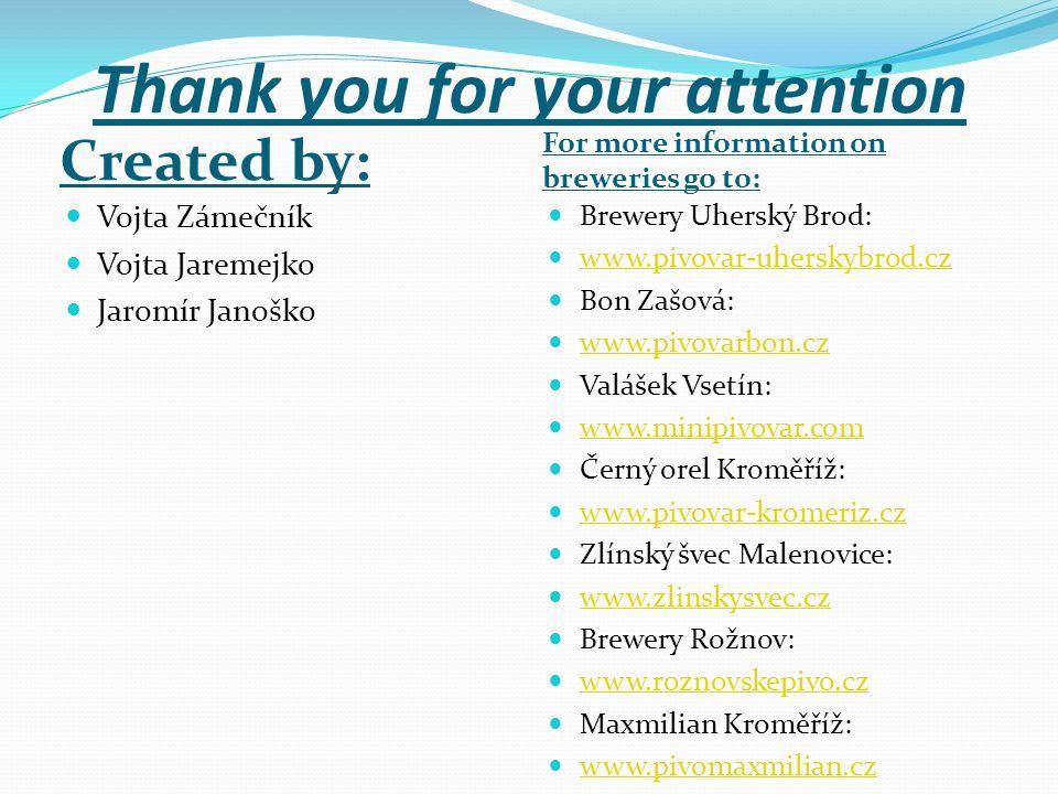 Thank you for your attention Created by: For more information on breweries go to: Vojta Zámečník Vojta Jaremejko Jaromír Janoško Brewery Uherský Brod:
