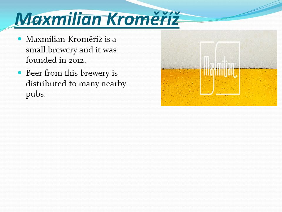 Maxmilian Kroměříž Maxmilian Kroměříž is a small brewery and it was founded in 2012.