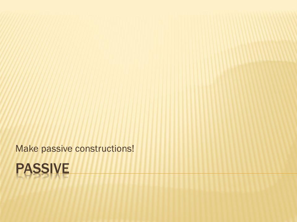 Make passive constructions!