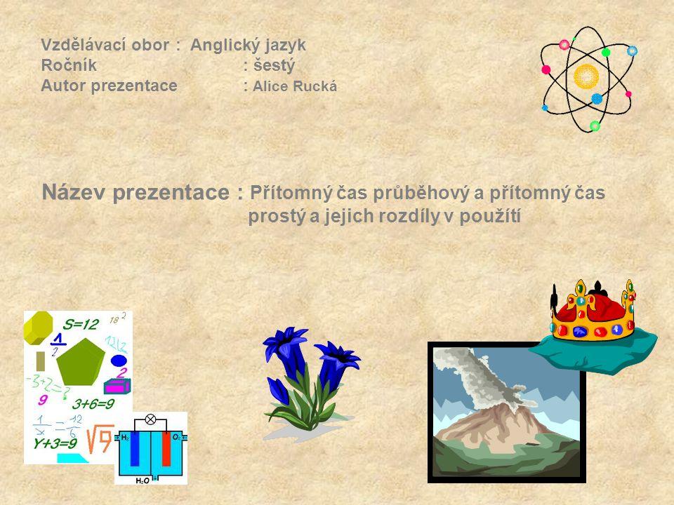 Vzdělávací obor: Anglický jazyk Ročník : šestý Autor prezentace: Alice Rucká Název prezentace : Přítomný čas průběhový a přítomný čas prostý a jejich rozdíly v použítí