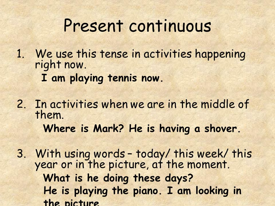 Present continuous 1.We use this tense in activities happening right now.