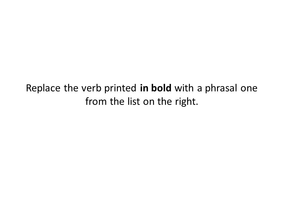 Replace the verb printed in bold with a phrasal one from the list on the right.