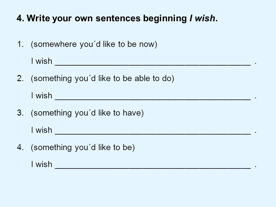 4. Write your own sentences beginning I wish. 1.(somewhere you´d like to be now) I wish __________________________________________. 2.(something you´d