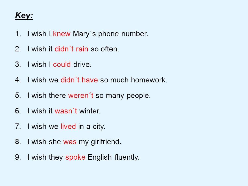 Key: 1.I wish I knew Mary´s phone number. 2.I wish it didn´t rain so often. 3.I wish I could drive. 4.I wish we didn´t have so much homework. 5.I wish