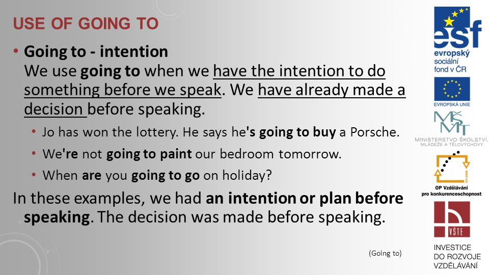 USE OF GOING TO Going to - intention We use going to when we have the intention to do something before we speak.