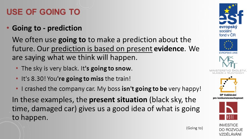 USE OF GOING TO Going to - prediction We often use going to to make a prediction about the future.