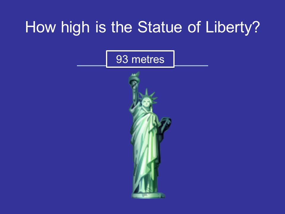 How high is the Statue of Liberty ________ _________ 93 metres