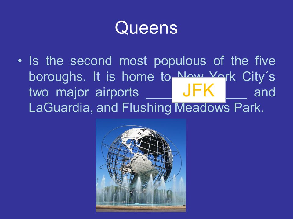 Queens Is the second most populous of the five boroughs. It is home to New York City´s two major airports ______?_______ and LaGuardia, and Flushing M