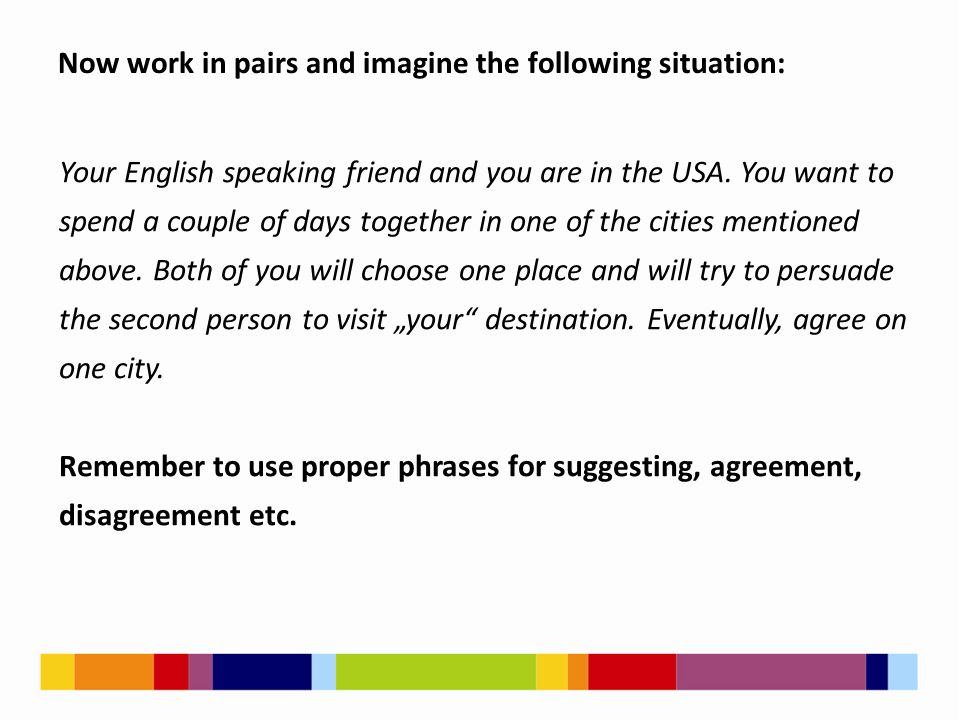 Your English speaking friend and you are in the USA. You want to spend a couple of days together in one of the cities mentioned above. Both of you wil