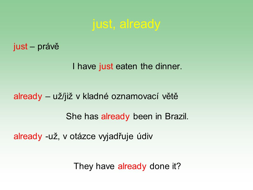 just, already just – právě I have just eaten the dinner.