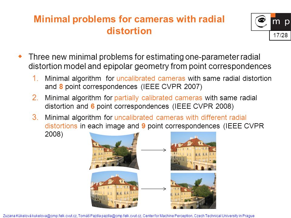 17/28 Zuzana Kúkelová kukelova@cmp.felk.cvut.cz, Tomáš Pajdla pajdla@cmp.felk.cvut.cz, Center for Machine Perception, Czech Technical University in Prague Minimal problems for cameras with radial distortion  Three new minimal problems for estimating one-parameter radial distortion model and epipolar geometry from point correspondences 1.
