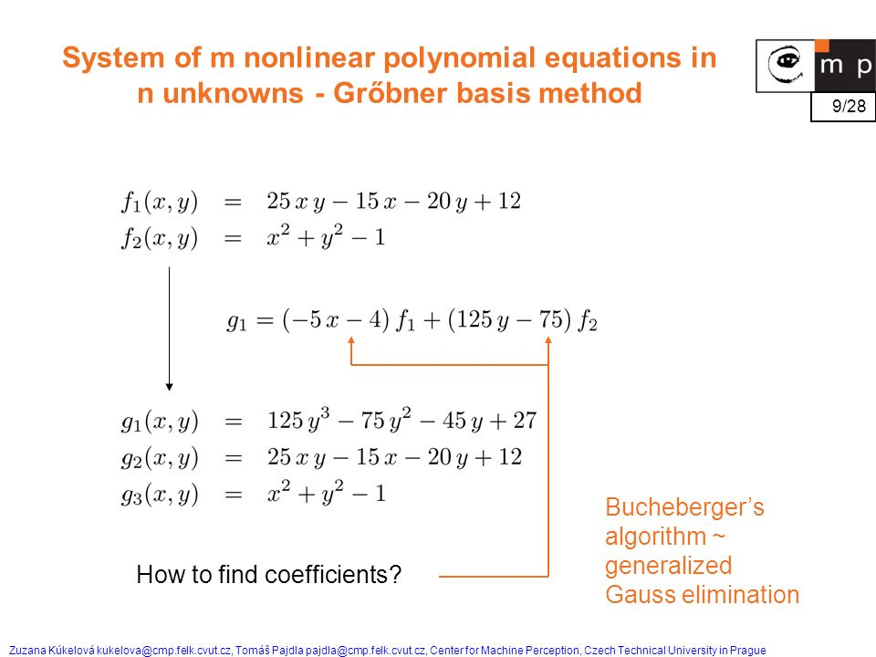 9/28 Zuzana Kúkelová kukelova@cmp.felk.cvut.cz, Tomáš Pajdla pajdla@cmp.felk.cvut.cz, Center for Machine Perception, Czech Technical University in Prague System of m nonlinear polynomial equations in n unknowns - Grőbner basis method How to find coefficients.