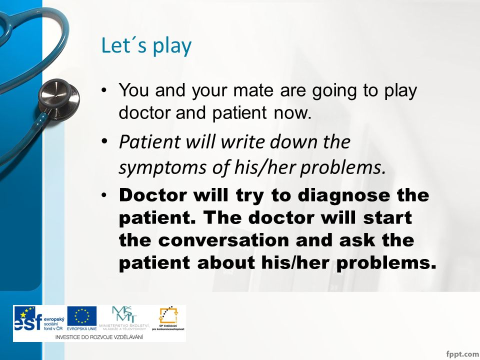 Let´s play You and your mate are going to play doctor and patient now. Patient will write down the symptoms of his/her problems. Doctor will try to di