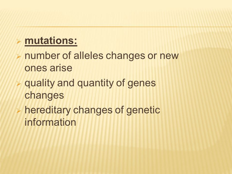  mutations:  number of alleles changes or new ones arise  quality and quantity of genes changes  hereditary changes of genetic information
