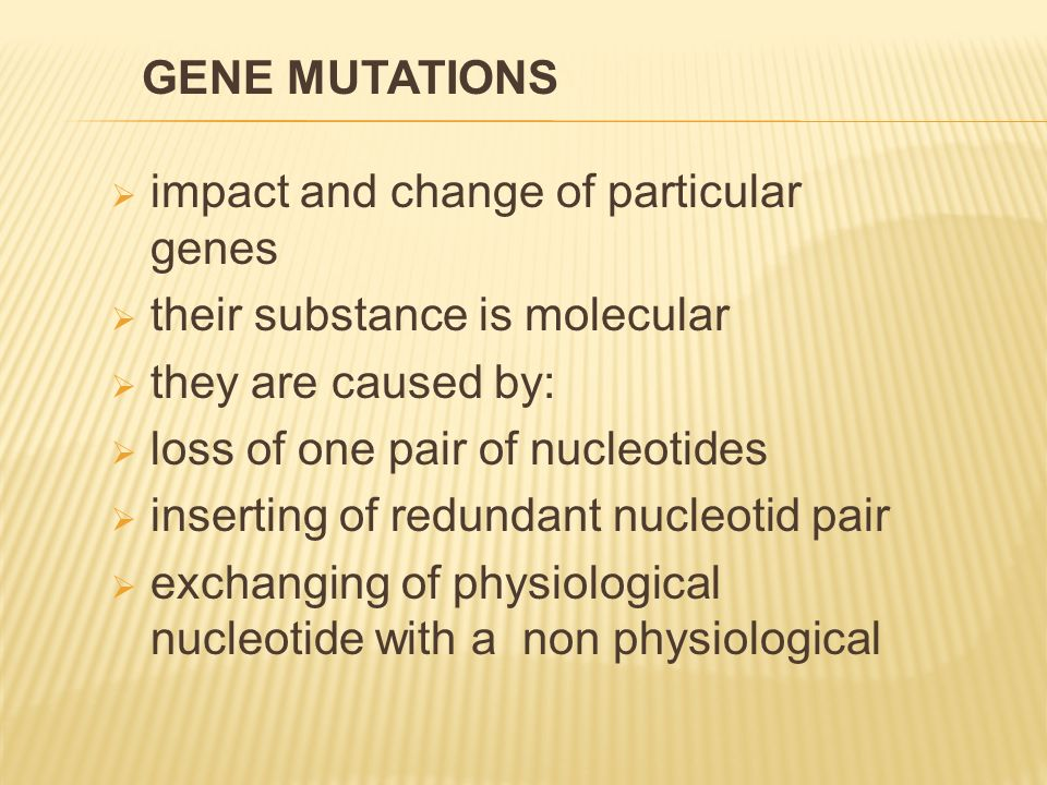  impact and change of particular genes  their substance is molecular  they are caused by:  loss of one pair of nucleotides  inserting of redundan